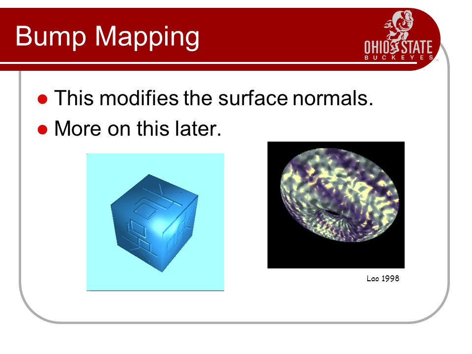 Bump Mapping This modifies the surface normals. More on this later. Lao 1998