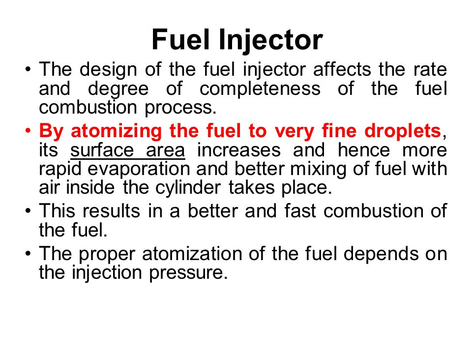 Fuel Injector The design of the fuel injector affects the rate and degree of completeness of the fuel combustion process. By atomizing the fuel to ver