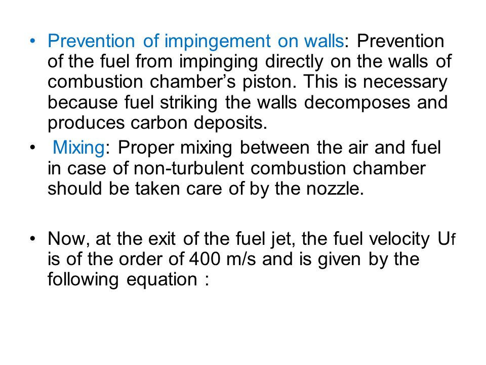 Prevention of impingement on walls: Prevention of the fuel from impinging directly on the walls of combustion chamber's piston. This is necessary beca