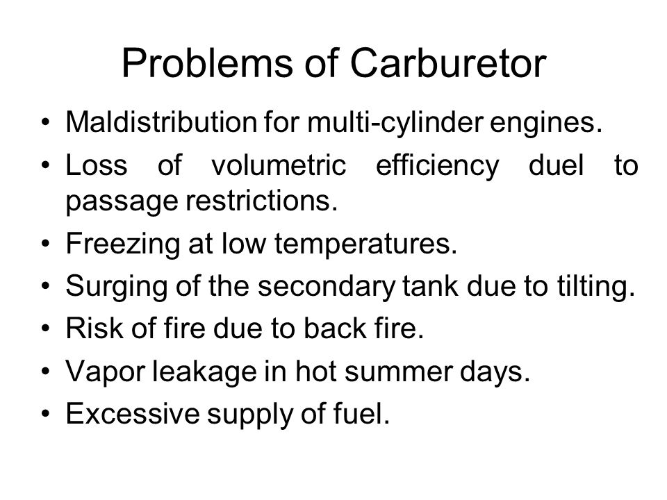 Problems of Carburetor Maldistribution for multi-cylinder engines. Loss of volumetric efficiency duel to passage restrictions. Freezing at low tempera