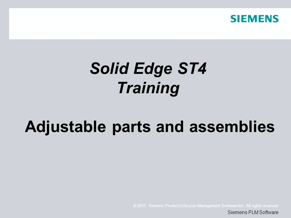 © 2011. Siemens Product Lifecycle Management Software Inc. All rights reserved Siemens PLM Software Solid Edge ST4 Training Adjustable parts and assem