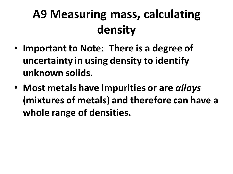 A9 Measuring mass, calculating density Important to Note: There is a degree of uncertainty in using density to identify unknown solids.
