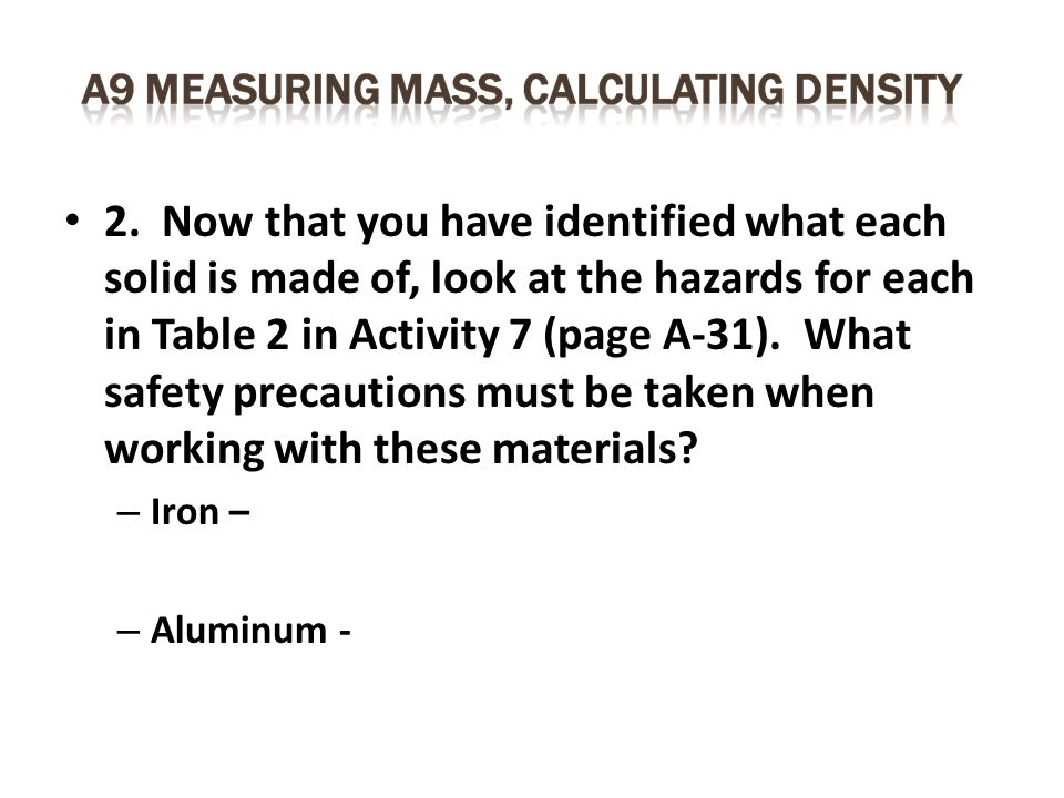 2. Now that you have identified what each solid is made of, look at the hazards for each in Table 2 in Activity 7 (page A-31). What safety precautions