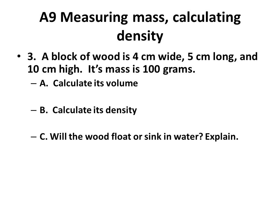 A9 Measuring mass, calculating density 3.A block of wood is 4 cm wide, 5 cm long, and 10 cm high.