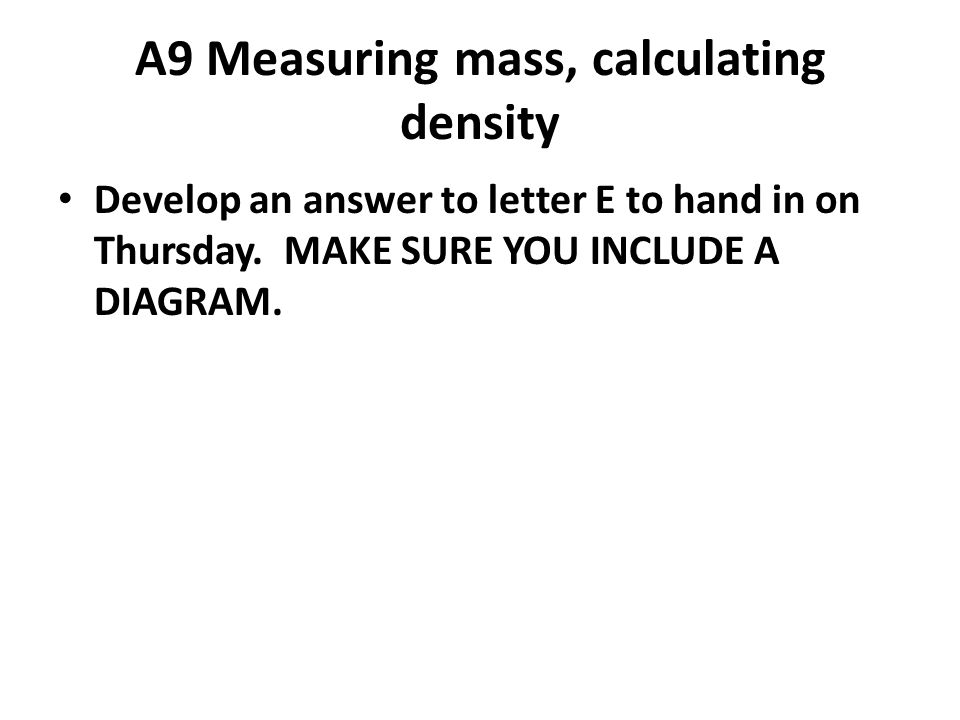A9 Measuring mass, calculating density Develop an answer to letter E to hand in on Thursday.