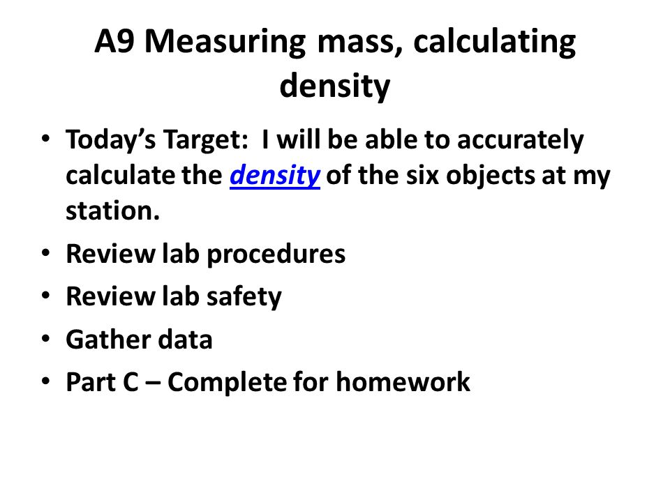 A9 Measuring mass, calculating density Today's Target: I will be able to accurately calculate the density of the six objects at my station.density Review lab procedures Review lab safety Gather data Part C – Complete for homework