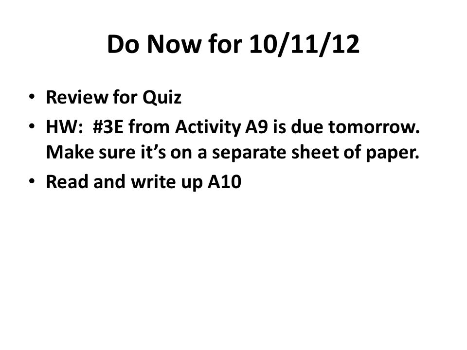 Do Now for 10/11/12 Review for Quiz HW: #3E from Activity A9 is due tomorrow.
