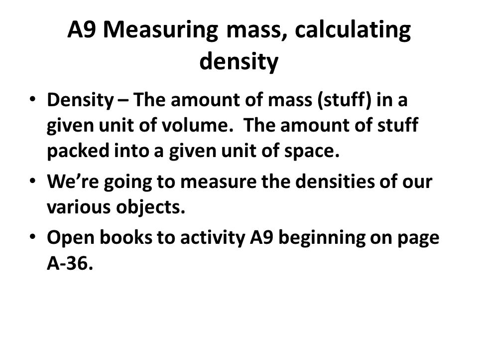 A9 Measuring mass, calculating density Density – The amount of mass (stuff) in a given unit of volume.
