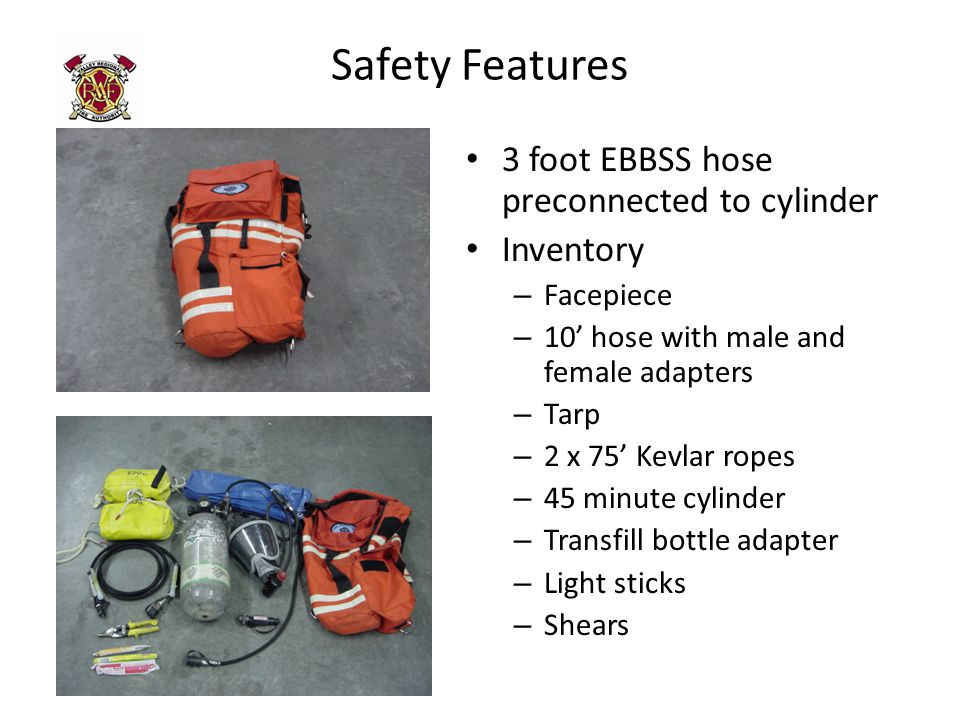 Safety Features 3 foot EBBSS hose preconnected to cylinder Inventory – Facepiece – 10' hose with male and female adapters – Tarp – 2 x 75' Kevlar ropes – 45 minute cylinder – Transfill bottle adapter – Light sticks – Shears