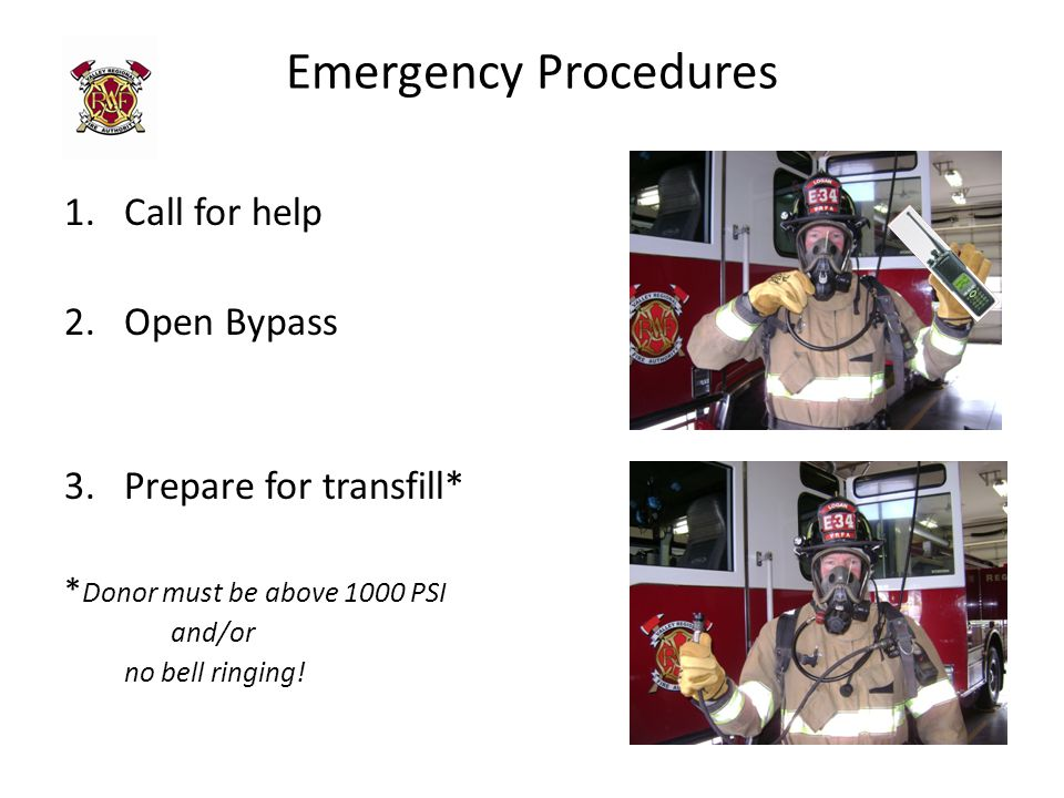 Emergency Procedures 1.Call for help 2.Open Bypass 3.Prepare for transfill* * Donor must be above 1000 PSI and/or no bell ringing!