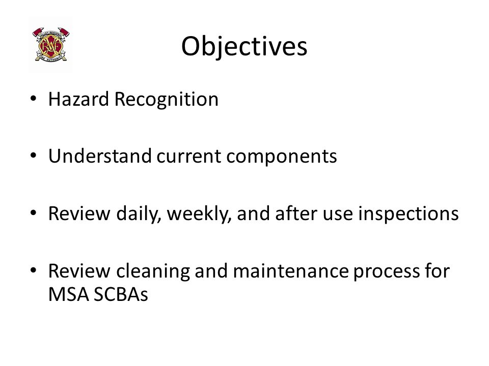 Objectives Hazard Recognition Understand current components Review daily, weekly, and after use inspections Review cleaning and maintenance process for MSA SCBAs