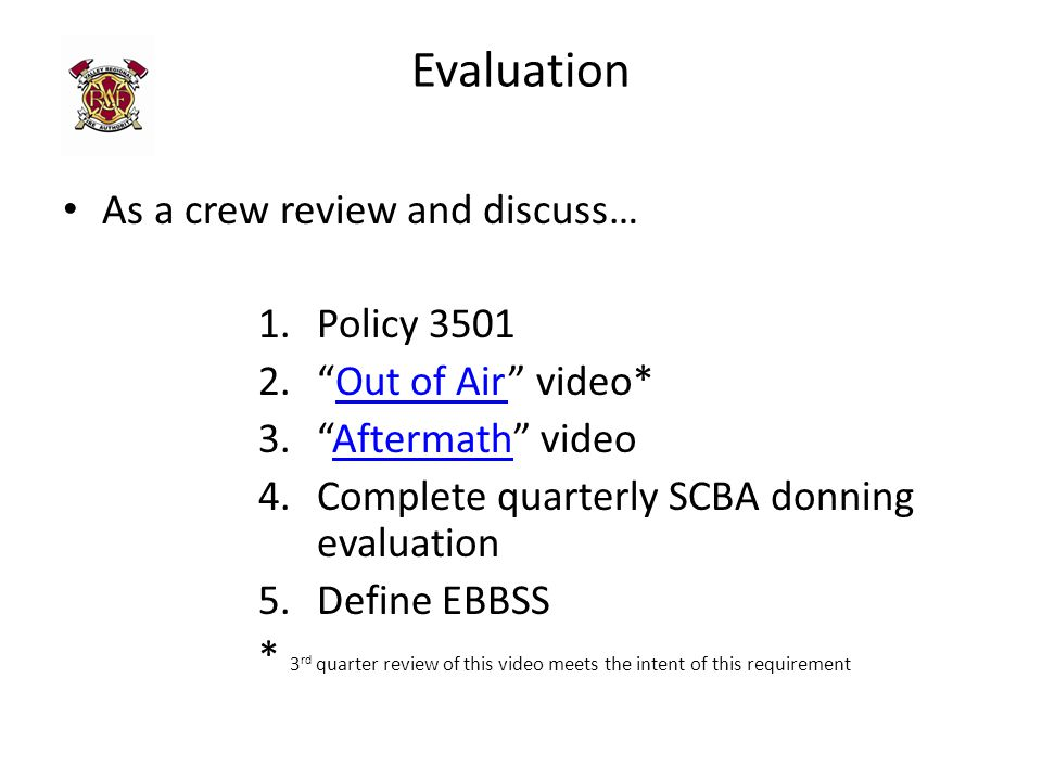 Evaluation As a crew review and discuss… 1.Policy 3501 2. Out of Air video*Out of Air 3. Aftermath videoAftermath 4.Complete quarterly SCBA donning evaluation 5.Define EBBSS * 3 rd quarter review of this video meets the intent of this requirement