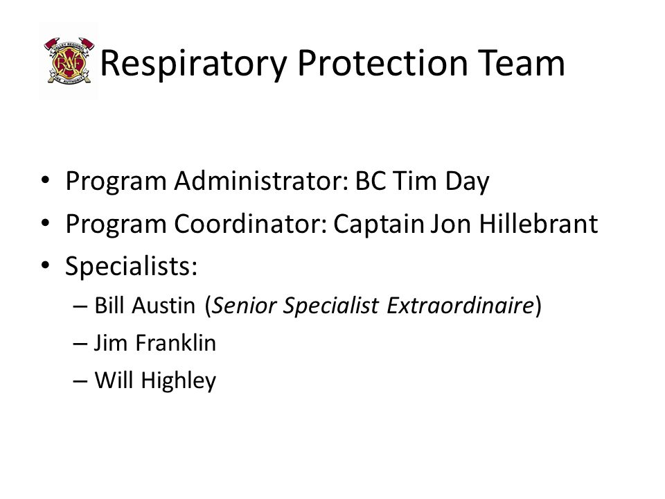 Respiratory Protection Team Program Administrator: BC Tim Day Program Coordinator: Captain Jon Hillebrant Specialists: – Bill Austin (Senior Specialist Extraordinaire) – Jim Franklin – Will Highley