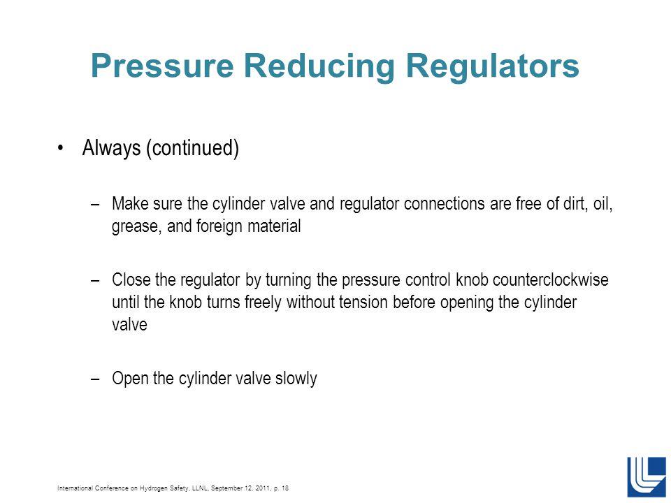 International Conference on Hydrogen Safety, LLNL, September 12, 2011, p. 18 Pressure Reducing Regulators Always (continued) –Make sure the cylinder v