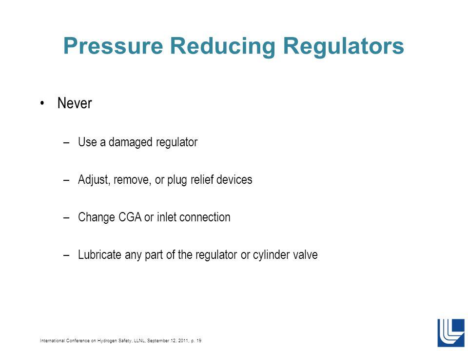 International Conference on Hydrogen Safety, LLNL, September 12, 2011, p. 19 Pressure Reducing Regulators Never –Use a damaged regulator –Adjust, remo