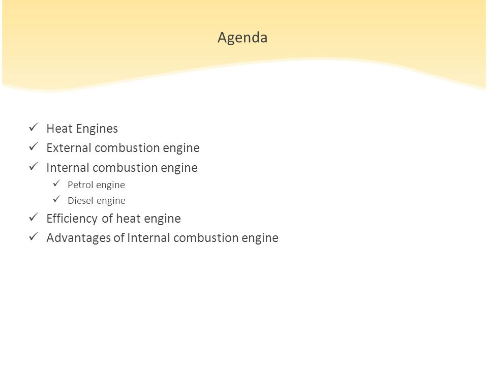 Agenda Heat Engines External combustion engine Internal combustion engine Petrol engine Diesel engine Efficiency of heat engine Advantages of Internal combustion engine