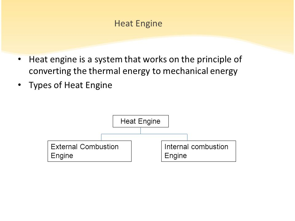 Heat Engine Heat engine is a system that works on the principle of converting the thermal energy to mechanical energy Types of Heat Engine External Combustion Engine Internal combustion Engine Heat Engine