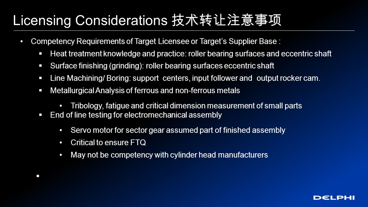 Licensing Considerations 技术转让注意事项 Competency Requirements of Target Licensee or Target's Supplier Base :  Heat treatment knowledge and practice: roller bearing surfaces and eccentric shaft  Surface finishing (grinding): roller bearing surfaces eccentric shaft  Line Machining/ Boring: support centers, input follower and output rocker cam.