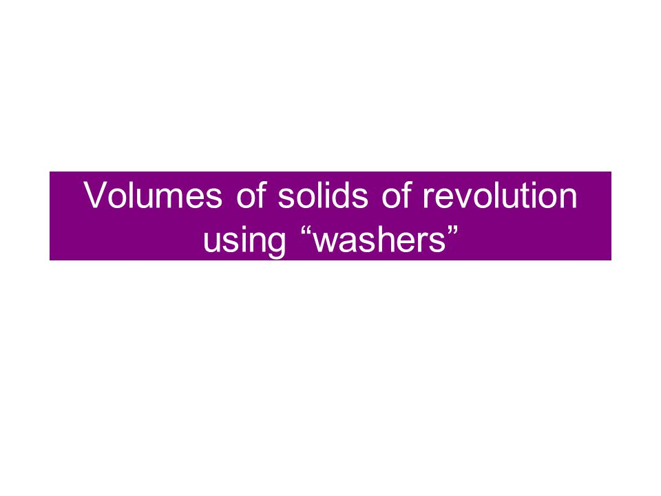 Volumes of solids of revolution using washers