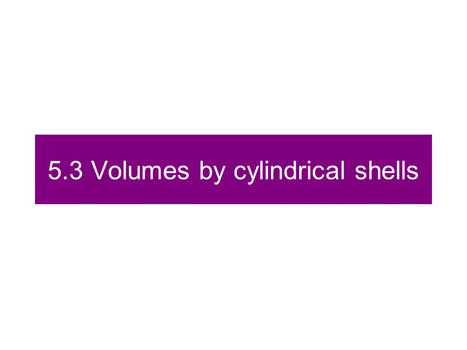 5.3 Volumes by cylindrical shells