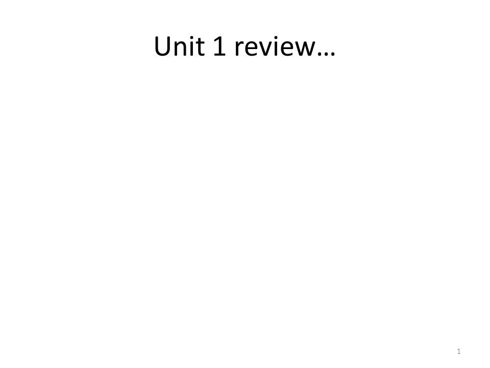 Unit 1 review… 1