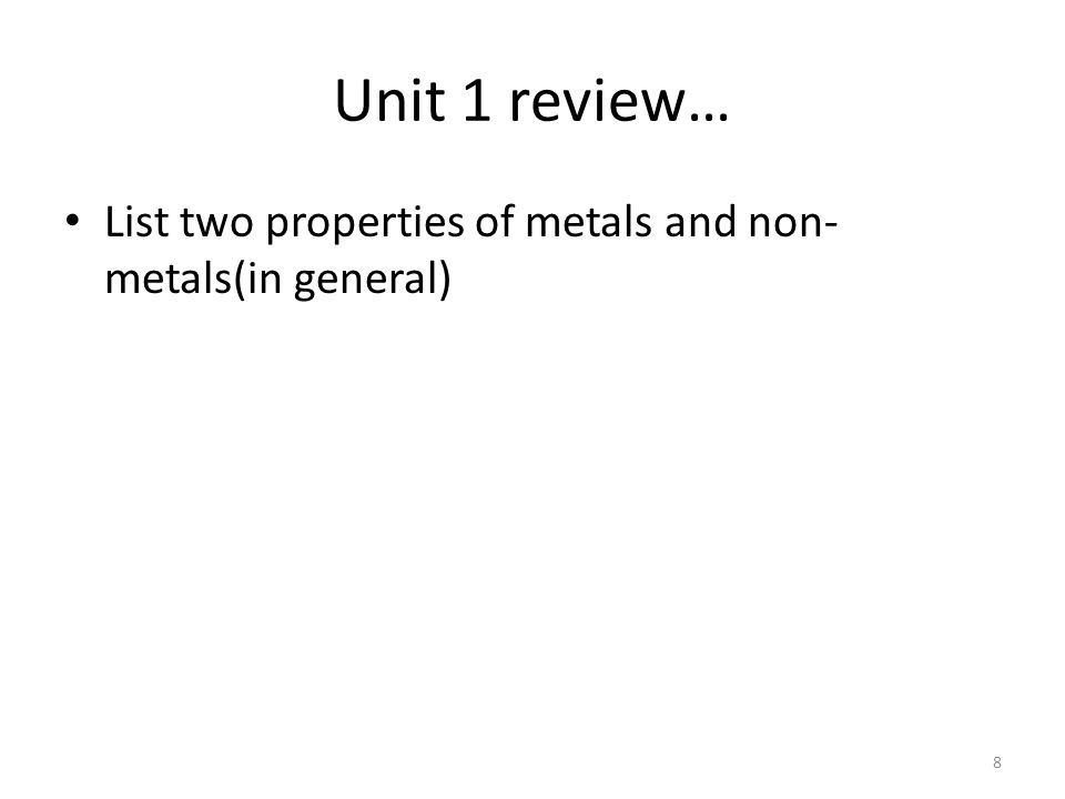 Unit 1 review… List two properties of metals and non- metals(in general) 8