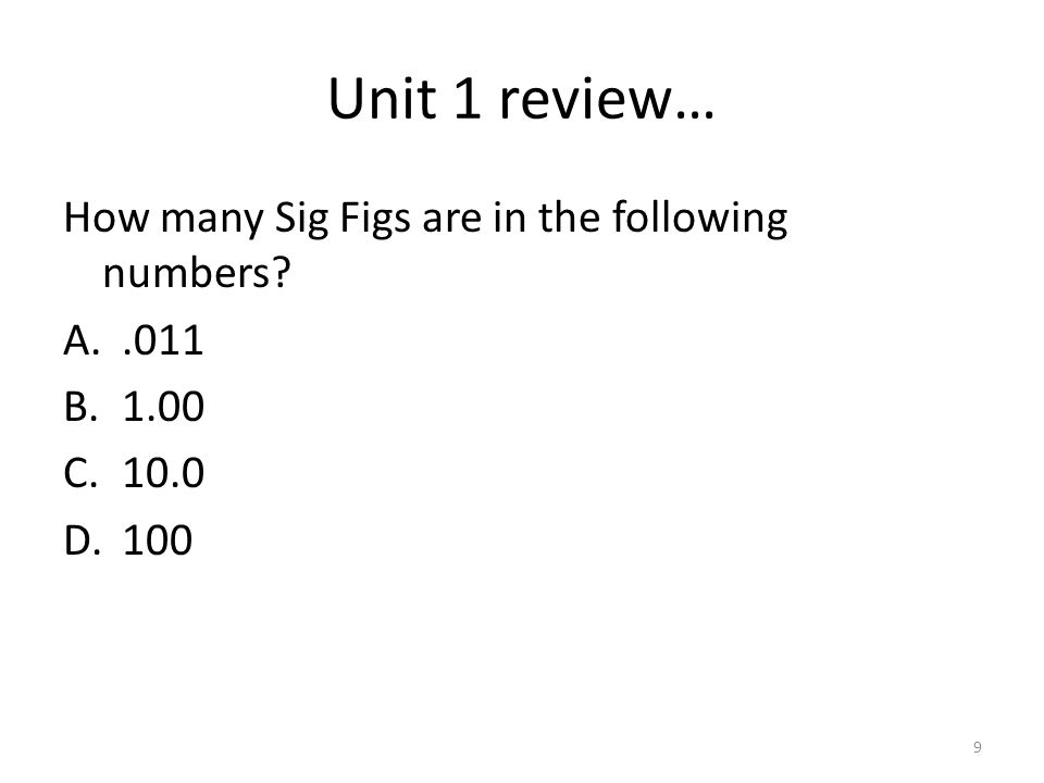 Unit 1 review… How many Sig Figs are in the following numbers A..011 B.1.00 C.10.0 D.100 9
