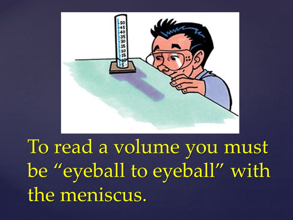 To read a volume you must be eyeball to eyeball with the meniscus.