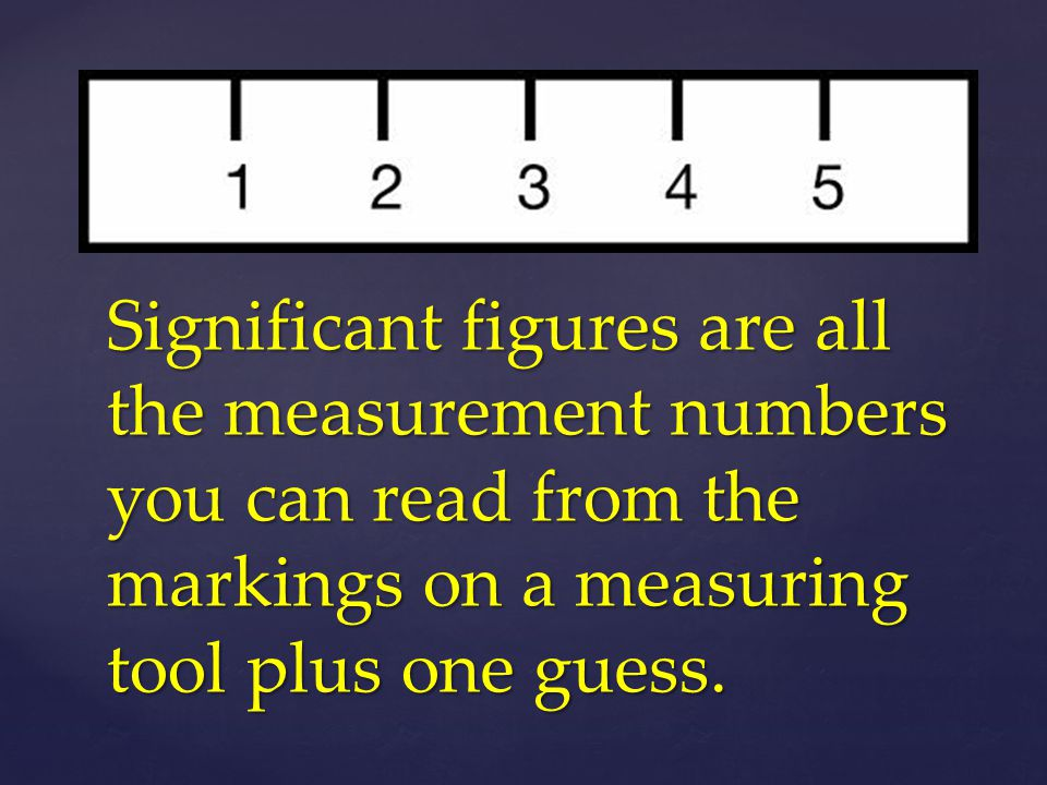 Significant figures are all the measurement numbers you can read from the markings on a measuring tool plus one guess.