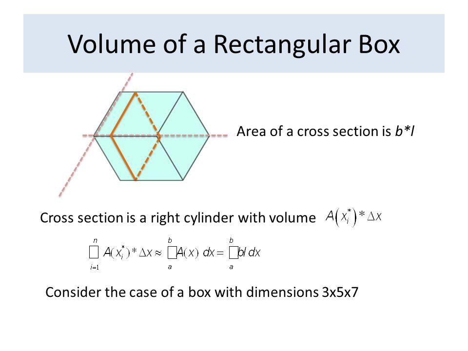 Volume of a Rectangular Box Cross section is a right cylinder with volume Consider the case of a box with dimensions 3x5x7 Area of a cross section is b*l