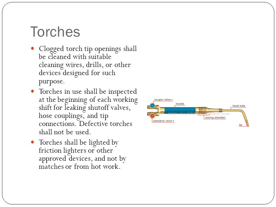 Torches Clogged torch tip openings shall be cleaned with suitable cleaning wires, drills, or other devices designed for such purpose. Torches in use s