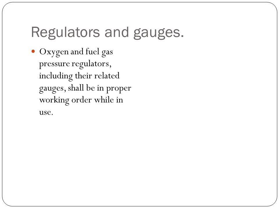 Regulators and gauges. Oxygen and fuel gas pressure regulators, including their related gauges, shall be in proper working order while in use.