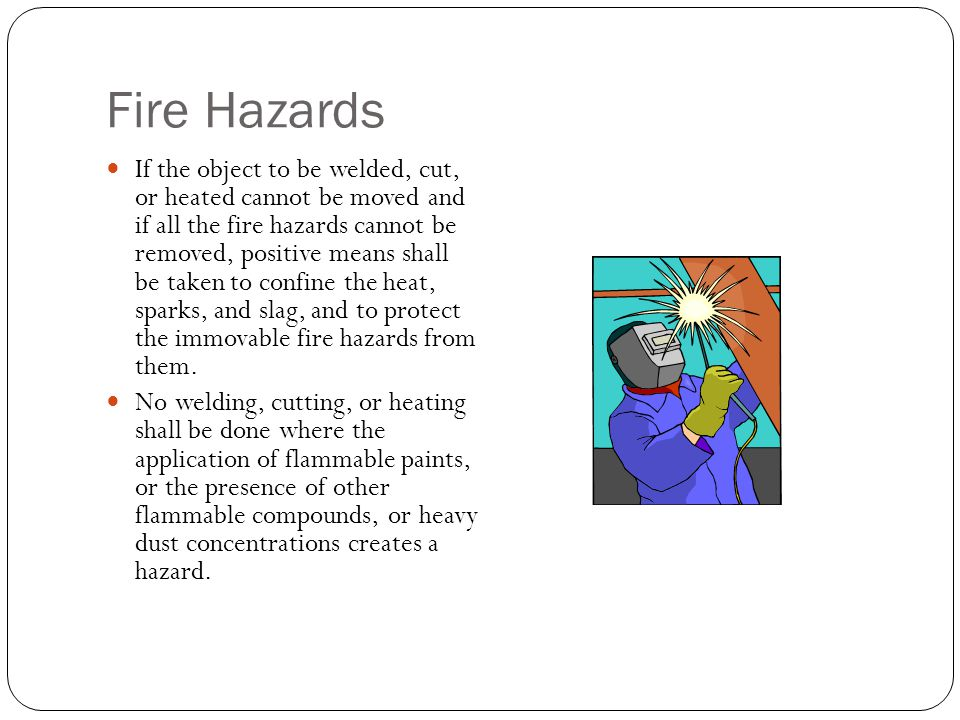 Fire Hazards If the object to be welded, cut, or heated cannot be moved and if all the fire hazards cannot be removed, positive means shall be taken t