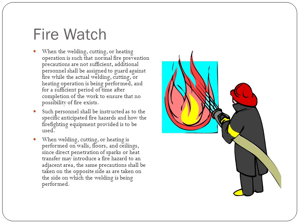 Fire Watch When the welding, cutting, or heating operation is such that normal fire prevention precautions are not sufficient, additional personnel sh