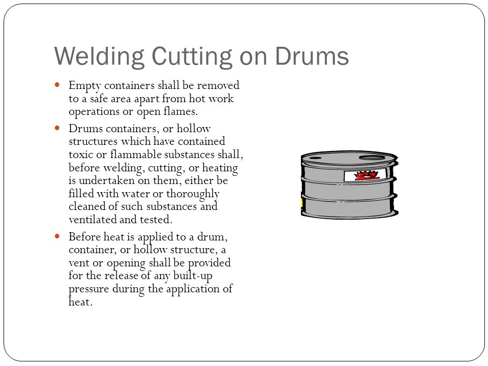 Welding Cutting on Drums Empty containers shall be removed to a safe area apart from hot work operations or open flames. Drums containers, or hollow s