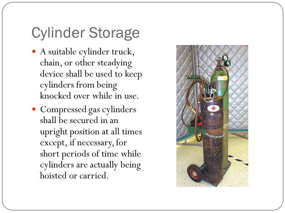 Cylinder Storage A suitable cylinder truck, chain, or other steadying device shall be used to keep cylinders from being knocked over while in use. Com