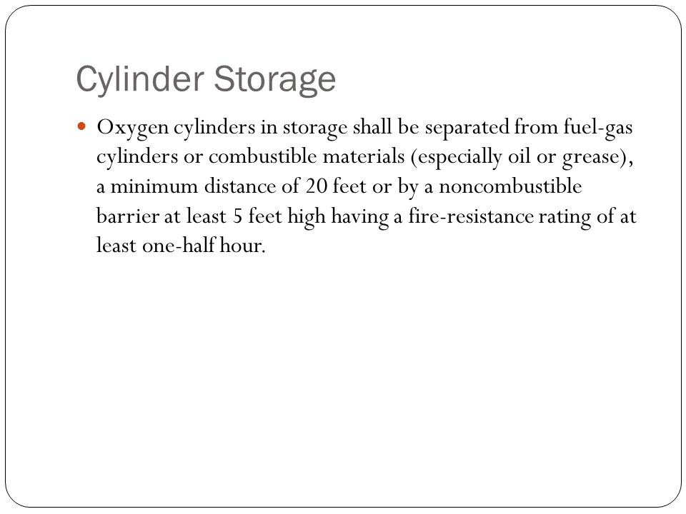 Cylinder Storage Oxygen cylinders in storage shall be separated from fuel-gas cylinders or combustible materials (especially oil or grease), a minimum