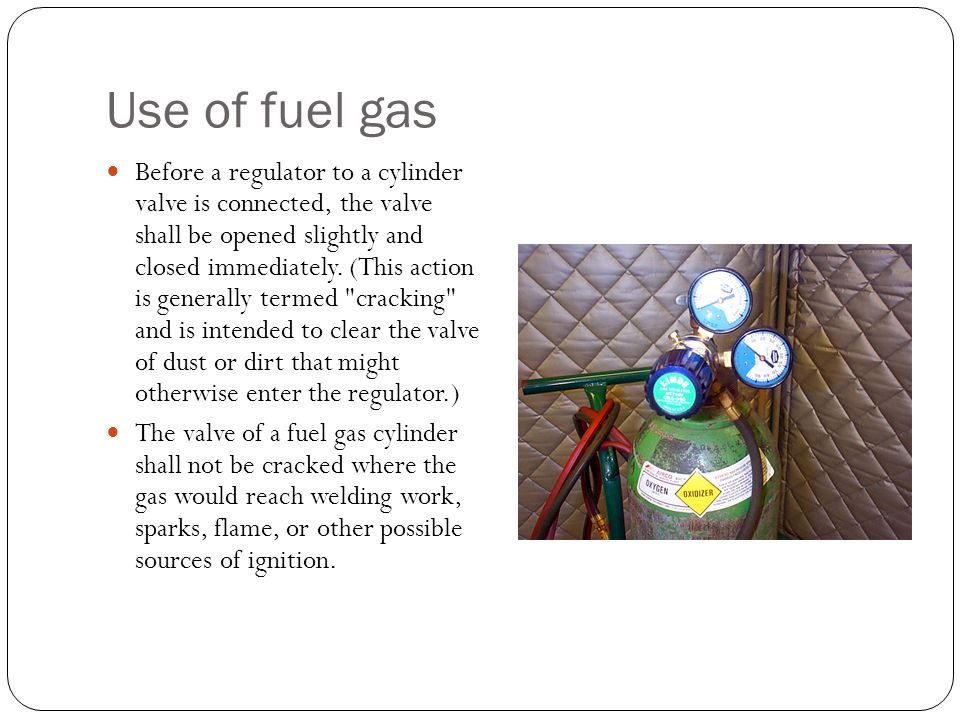Use of fuel gas Before a regulator to a cylinder valve is connected, the valve shall be opened slightly and closed immediately. (This action is genera