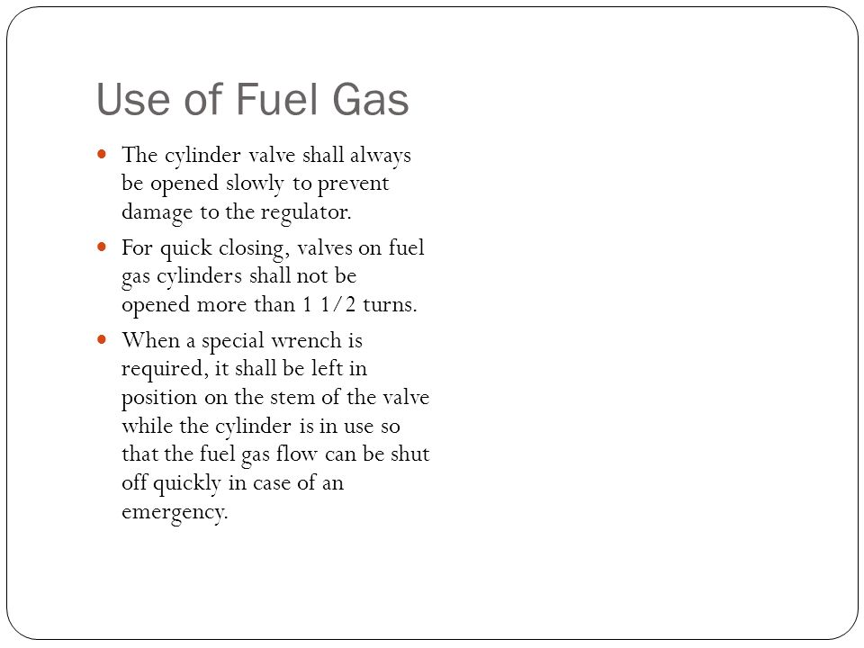 Use of Fuel Gas The cylinder valve shall always be opened slowly to prevent damage to the regulator. For quick closing, valves on fuel gas cylinders s