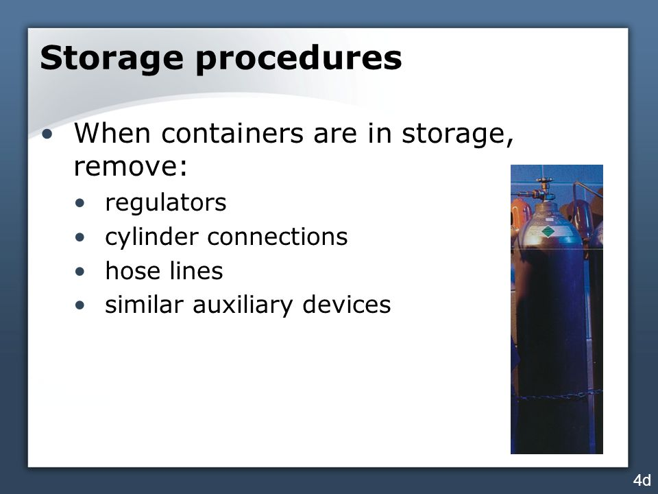 Storage procedures When containers are in storage, remove: regulators cylinder connections hose lines similar auxiliary devices 4d
