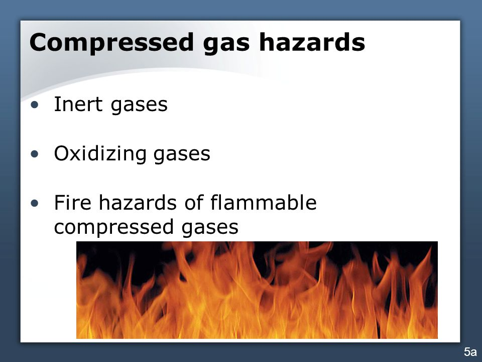 Compressed gas hazards Inert gases Oxidizing gases Fire hazards of flammable compressed gases 5a