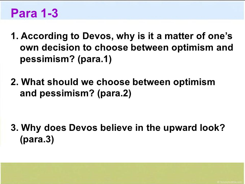 Para 1-3 1. According to Devos, why is it a matter of one's own decision to choose between optimism and pessimism? (para.1) 2. What should we choose b