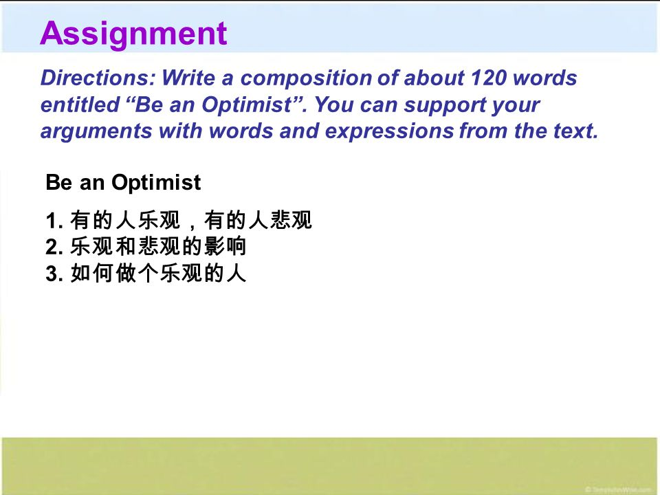 "Directions: Write a composition of about 120 words entitled ""Be an Optimist"". You can support your arguments with words and expressions from the text."