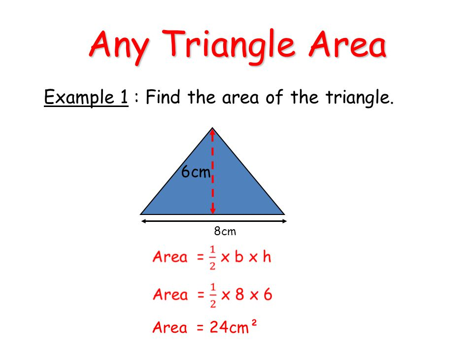 Any Triangle Area 6cm 8cm Example 1 : Find the area of the triangle. Area = 24cm²