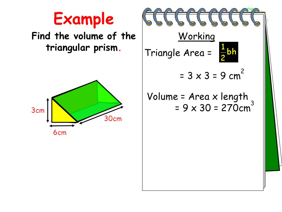 Example Find the volume of the triangular prism. Total Area = 6+6+30+40+50 = 132cm 2 3cm 6cm 30cm = 3 x 3 = 9 cm 2 Working Volume = Area x length = 9