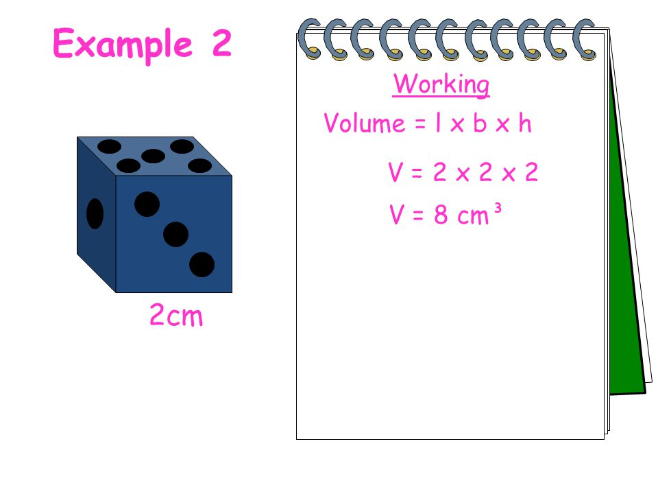 Example 2 2cm Volume = l x b x h V = 2 x 2 x 2 V = 8 cm³ Working