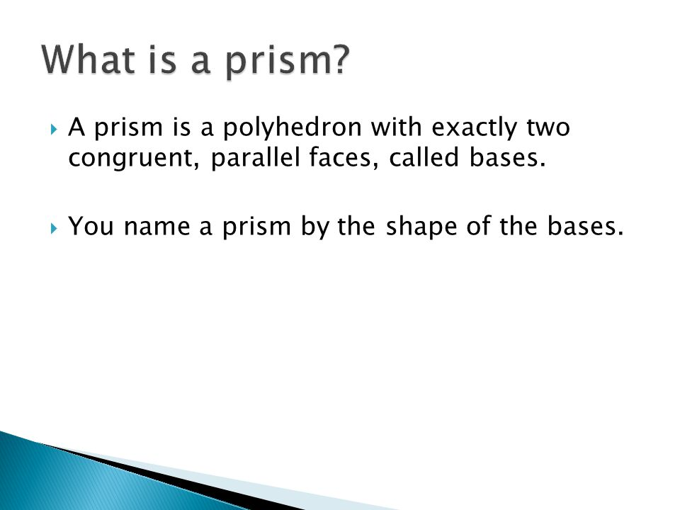 A prism is a polyhedron with exactly two congruent, parallel faces, called bases.