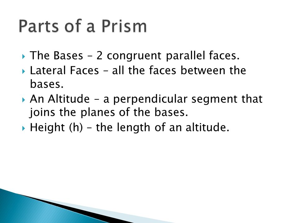  The Bases – 2 congruent parallel faces.  Lateral Faces – all the faces between the bases.