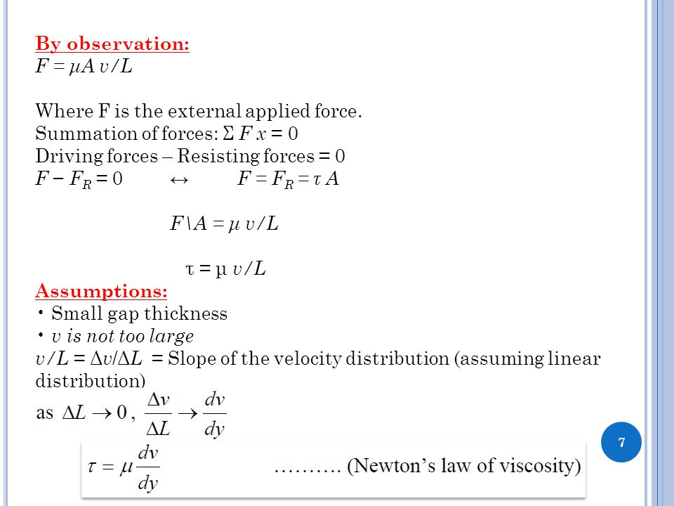 7 By observation: F = μA v/L Where F is the external applied force. Summation of forces: Σ F x = 0 Driving forces – Resisting forces = 0 F − F R = 0 ↔