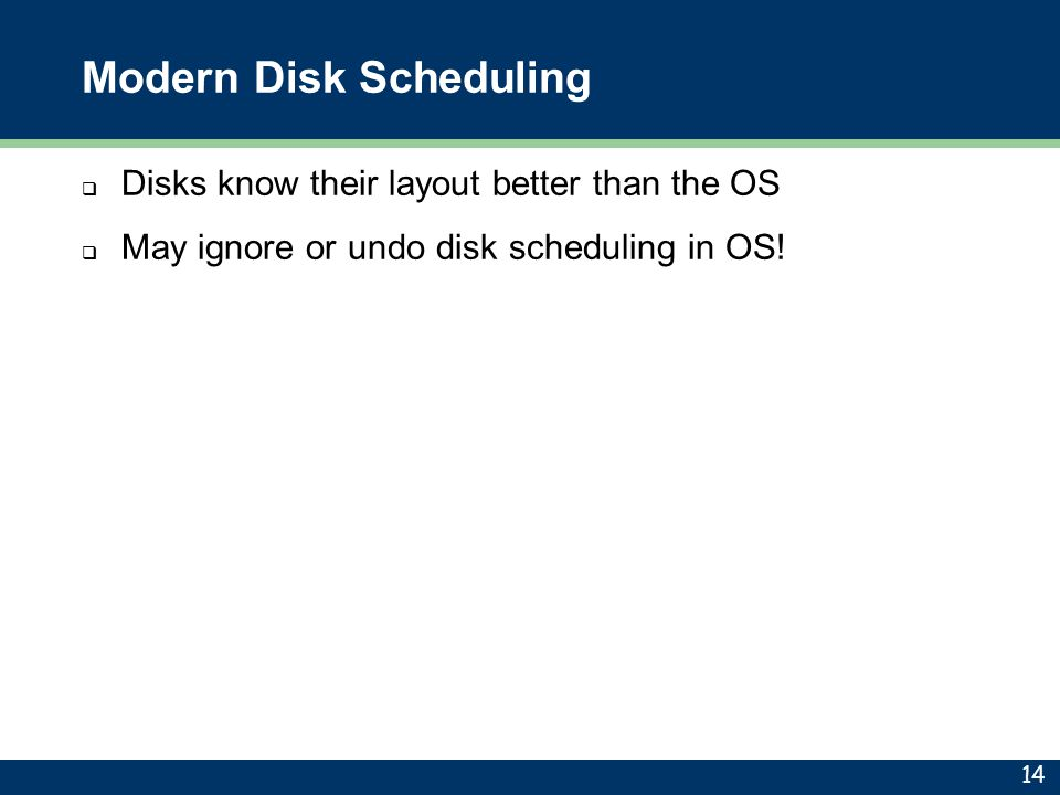 Modern Disk Scheduling  Disks know their layout better than the OS  May ignore or undo disk scheduling in OS! 14